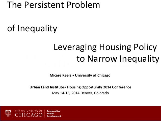 The Persistent Problem of Inequality Leveraging Housing Policy to Narrow Inequality Micere Keels • University of Chicago U...