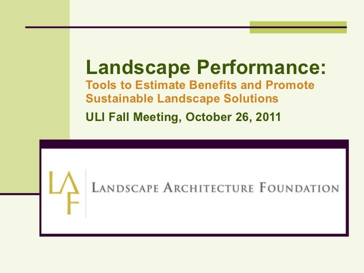 Landscape Performance: Tools to Estimate Benefits and Promote Sustainable Landscape Solutions ULI Fall Meeting, October 26...