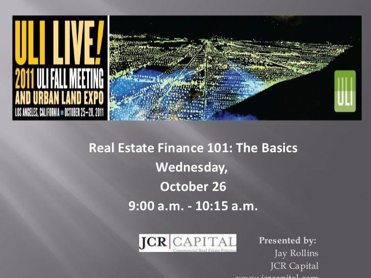 <ul><li>Real Estate Finance 101: The Basics </li></ul><ul><li>Wednesday,  </li></ul><ul><li>October 26 </li></ul><ul><li>9...