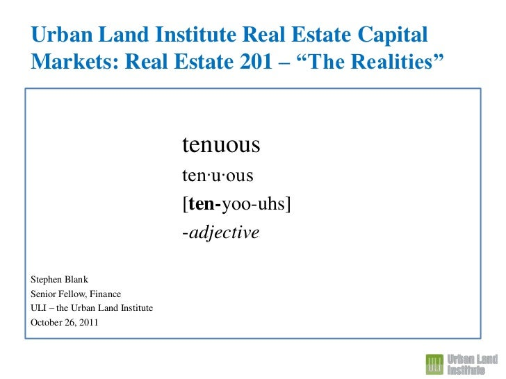 "Urban Land Institute Real Estate CapitalMarkets: Real Estate 201 – ""The Realities""                                 tenuous..."