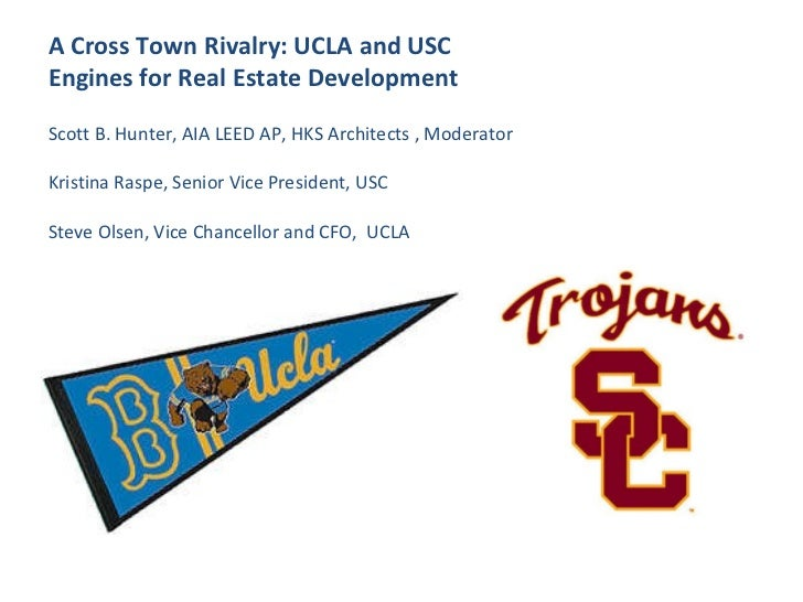 A Cross Town Rivalry: UCLA and USC  Engines for Real Estate Development Scott B. Hunter, AIA LEED AP, HKS Architects , Mod...