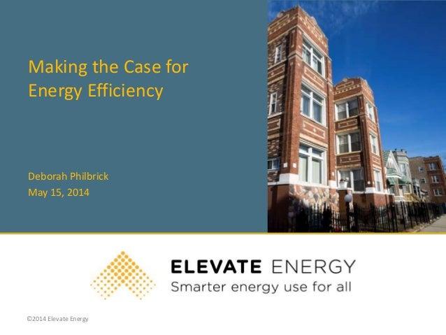 ©2014 Elevate Energy Making the Case for Energy Efficiency Deborah Philbrick May 15, 2014