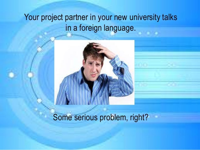 Your project partner in your new university talks in a foreign language. Some serious problem, right?