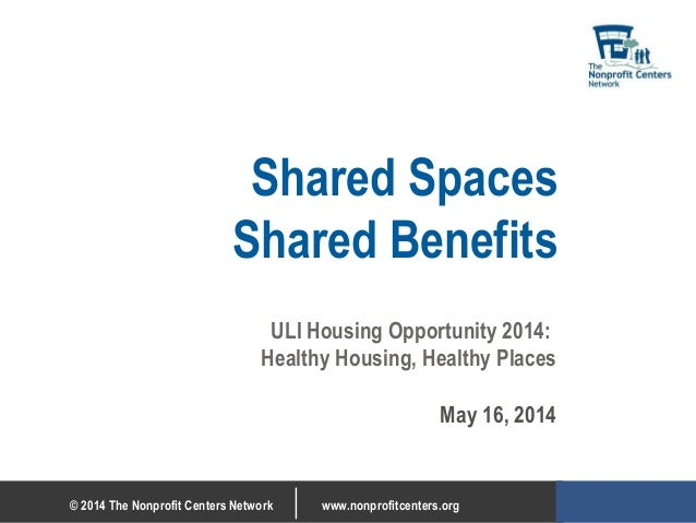 © 2014 The Nonprofit Centers Network www.nonprofitcenters.org Shared Spaces Shared Benefits ULI Housing Opportunity 2014: ...