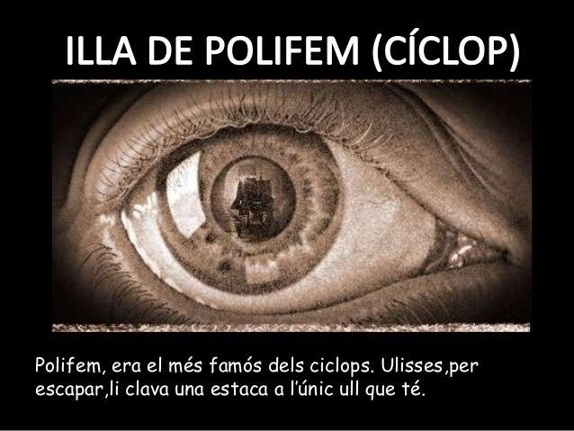 Polifem, era el més famós dels ciclops. Ulisses,perescapar,li clava una estaca a l'únic ull que té.