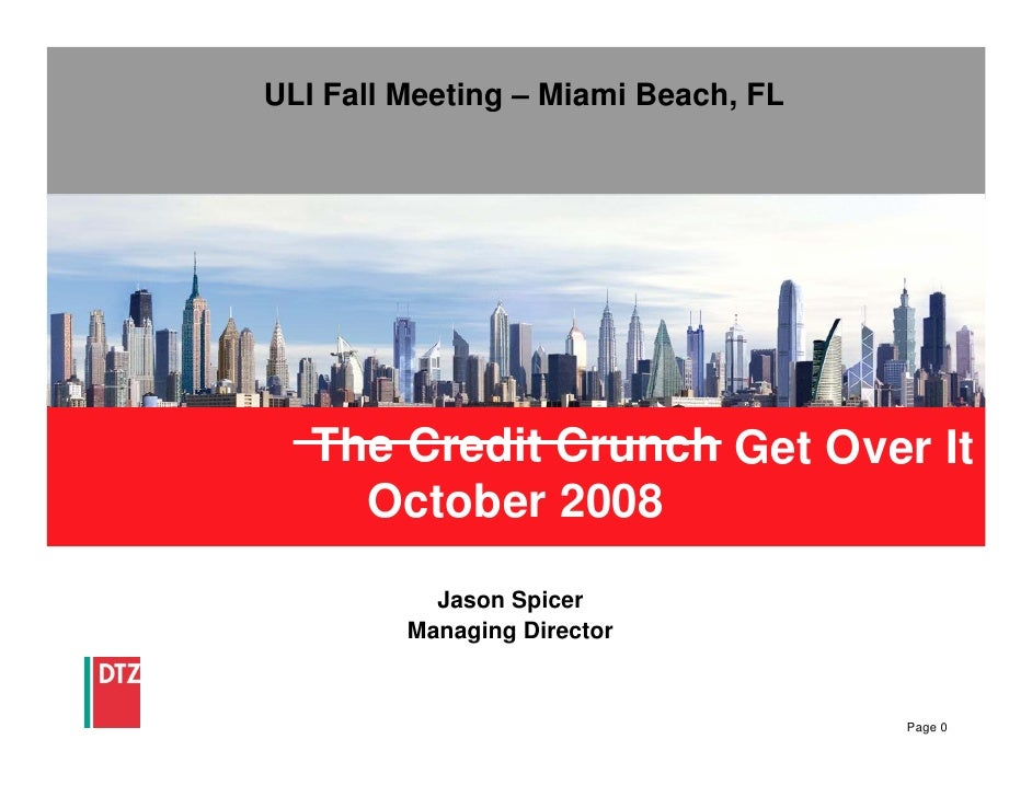 ULI Fall Meeting – Miami Beach, FL        The Credit Crunch Get Over It      October 2008            Jason Spicer         ...