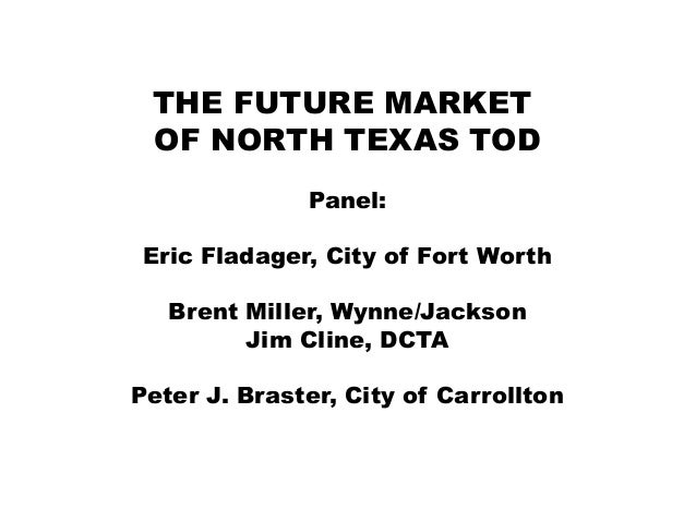 THE FUTURE MARKET OF NORTH TEXAS TOD Panel: Eric Fladager, City of Fort Worth Brent Miller, Wynne/Jackson Jim Cline, DCTA ...