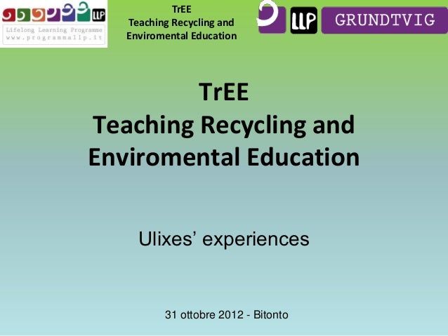 TrEE Teaching Recycling and Enviromental Education  TrEE Teaching Recycling and Enviromental Education Ulixes' experiences...