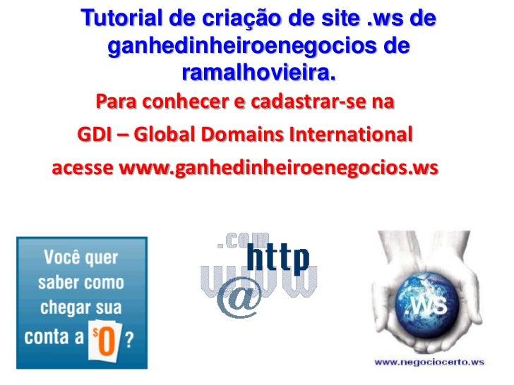 Tutorial de criação de site .ws de ganhedinheiroenegocios de ramalhovieira.<br />Para conhecer e cadastrar-se na<br />GDI ...