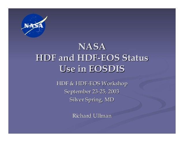 NASA HDF and HDF-EOS Status Use in EOSDIS HDF & HDF-EOS Workshop September 23-25, 2003 Silver Spring, MD Richard Ullman