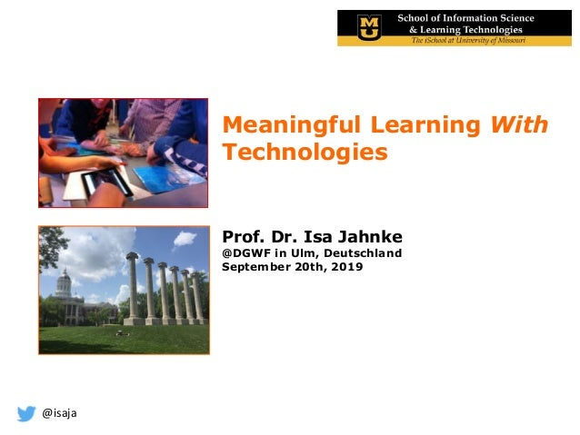 @isaja Meaningful Learning With Technologies Prof. Dr. Isa Jahnke @DGWF in Ulm, Deutschland September 20th, 2019