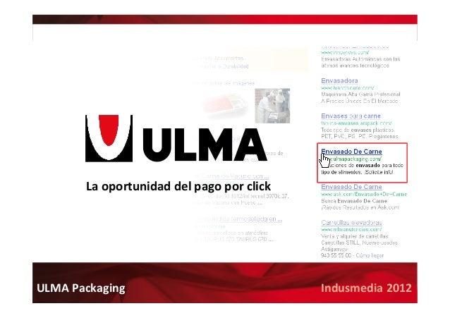 www.ulmapackaging.com Indusmedia  2012  ULMA  Packaging   La  oportunidad  del  pago  por  click