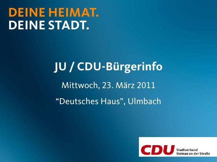 """DEINE HEIMAT.DEINE STADT.      JU / CDU-Bürgerinfo       Mittwoch, 23. März 2011      """"Deutsches Haus"""", Ulmbach"""
