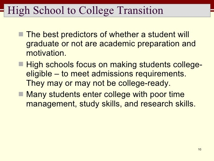 High School to College Transition <ul><li>The best predictors of whether a student will graduate or not are academic prepa...