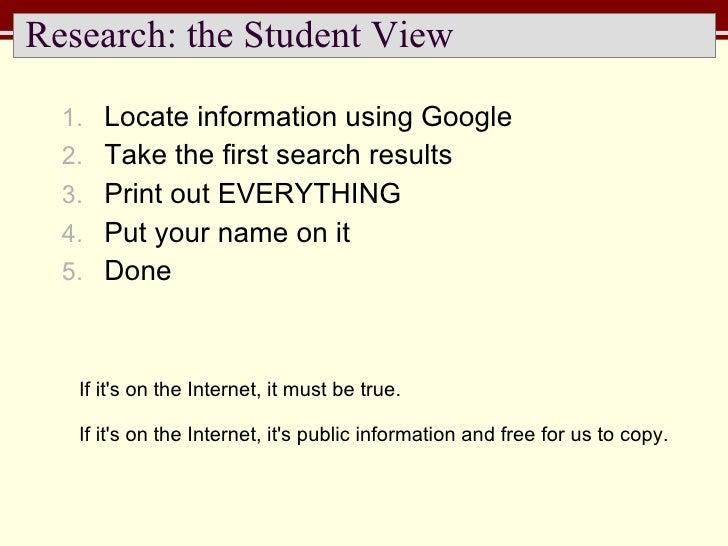 Research: the Student View <ul><li>Locate information using Google </li></ul><ul><li>Take the first search results </li></...
