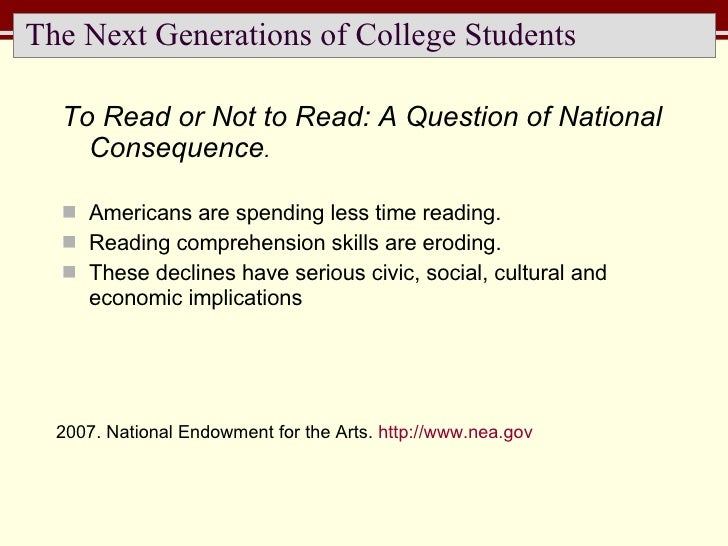 The Next Generations of College Students <ul><li>To Read or Not to Read: A Question of National Consequence . </li></ul><u...