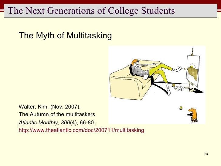 The Next Generations of College Students <ul><li>The Myth of Multitasking </li></ul><ul><li>Walter, Kim. (Nov. 2007).  </l...