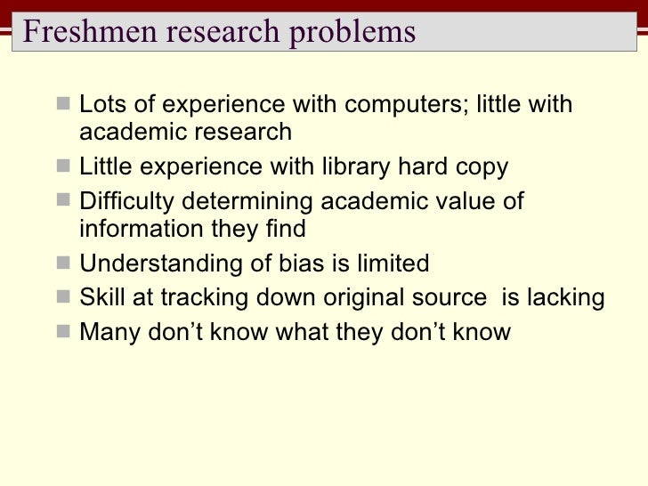 Freshmen research problems <ul><li>Lots of experience with computers; little with academic research </li></ul><ul><li>Litt...