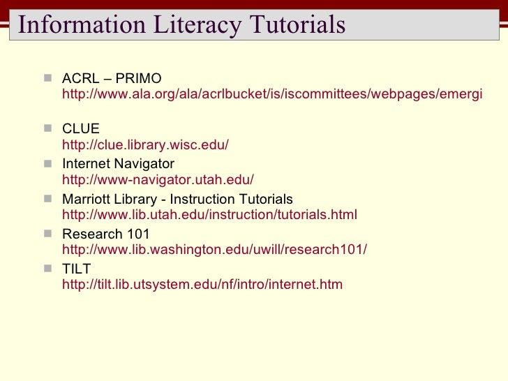 Information Literacy Tutorials  <ul><li>ACRL – PRIMO http://www.ala.org/ala/acrlbucket/is/iscommittees/webpages/emergingte...