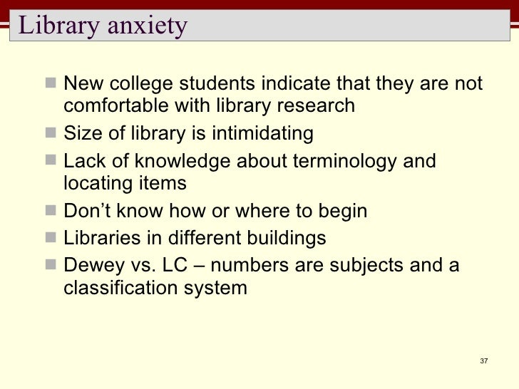 Library anxiety <ul><li>New college students indicate that they are not comfortable with library research </li></ul><ul><l...