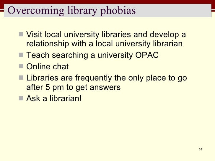 Overcoming library phobias <ul><li>Visit local university libraries and develop a relationship with a local university lib...