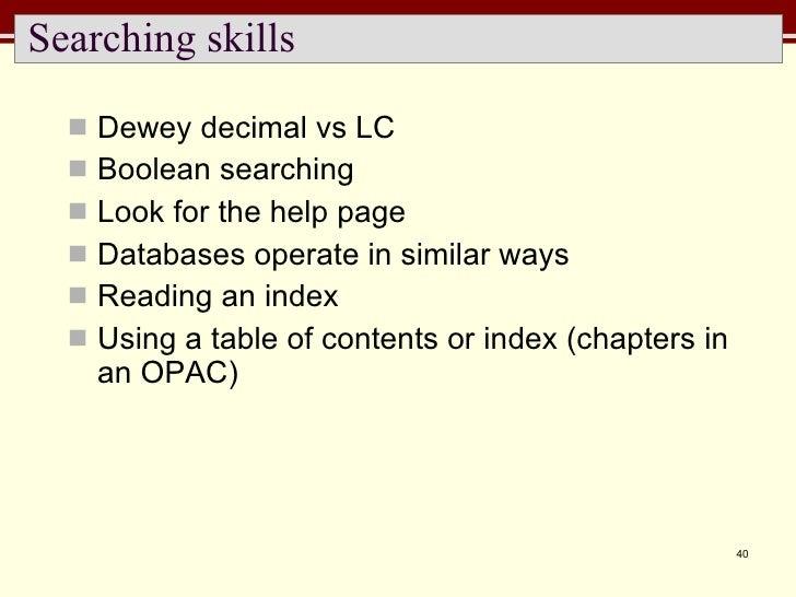 Searching skills <ul><li>Dewey decimal vs LC </li></ul><ul><li>Boolean searching </li></ul><ul><li>Look for the help page ...