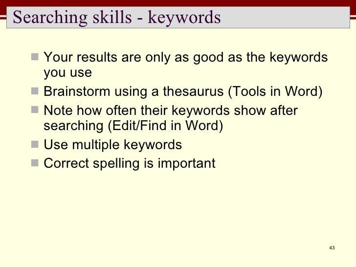 Searching skills - keywords <ul><li>Your results are only as good as the keywords you use </li></ul><ul><li>Brainstorm usi...