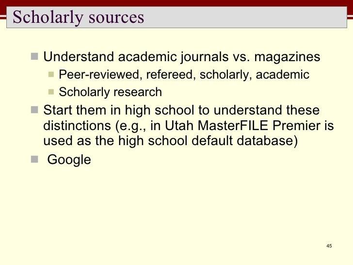 Scholarly sources <ul><li>Understand academic journals vs. magazines </li></ul><ul><ul><li>Peer-reviewed, refereed, schola...