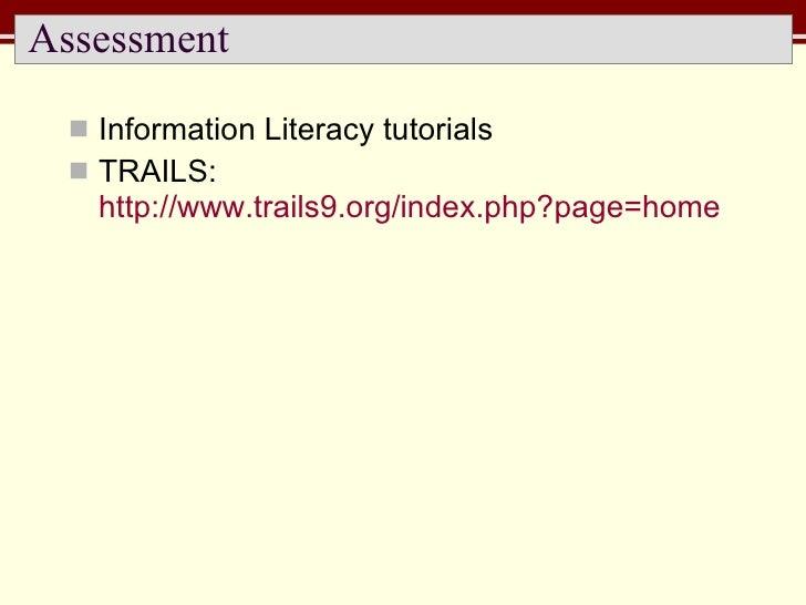 Assessment <ul><li>Information Literacy tutorials </li></ul><ul><li>TRAILS:  http://www.trails9.org/index.php?page=home   ...