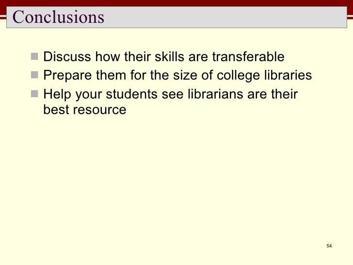 Conclusions <ul><li>Discuss how their skills are transferable </li></ul><ul><li>Prepare them for the size of college libra...