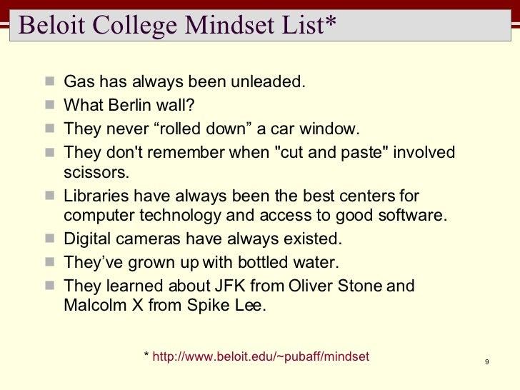 Beloit College Mindset List* <ul><li>Gas has always been unleaded. </li></ul><ul><li>What Berlin wall? </li></ul><ul><li>T...