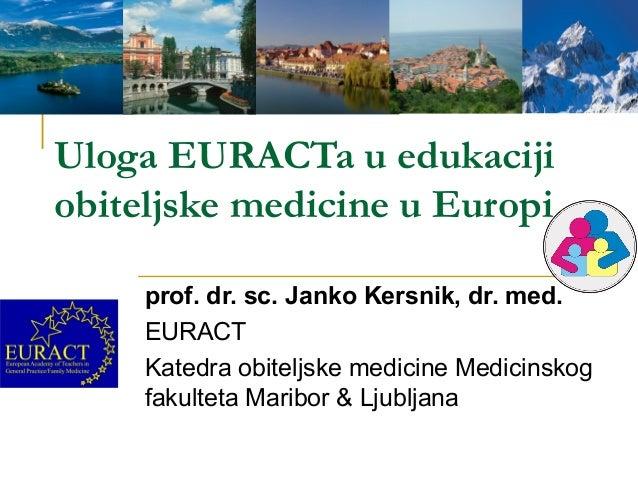 Uloga EURACTa u edukaciji obiteljske medicine u Europi prof. dr. sc. Janko Kersnik, dr. med. EURACT Katedra obiteljske med...