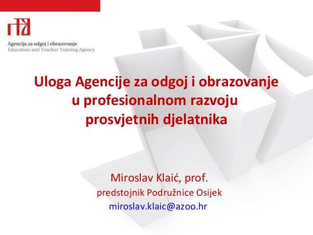 Uloga Agencije za odgoj i obrazovanje u profesionalnom razvoju prosvjetnih djelatnika Miroslav Klaić, prof. predstojnik Po...