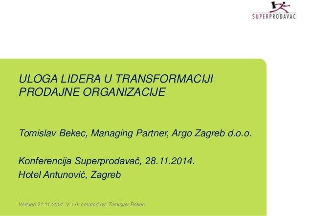 ULOGA LIDERA U TRANSFORMACIJI  PRODAJNE ORGANIZACIJE  Tomislav Bekec, Managing Partner, Argo Zagreb d.o.o.  Konferencija S...