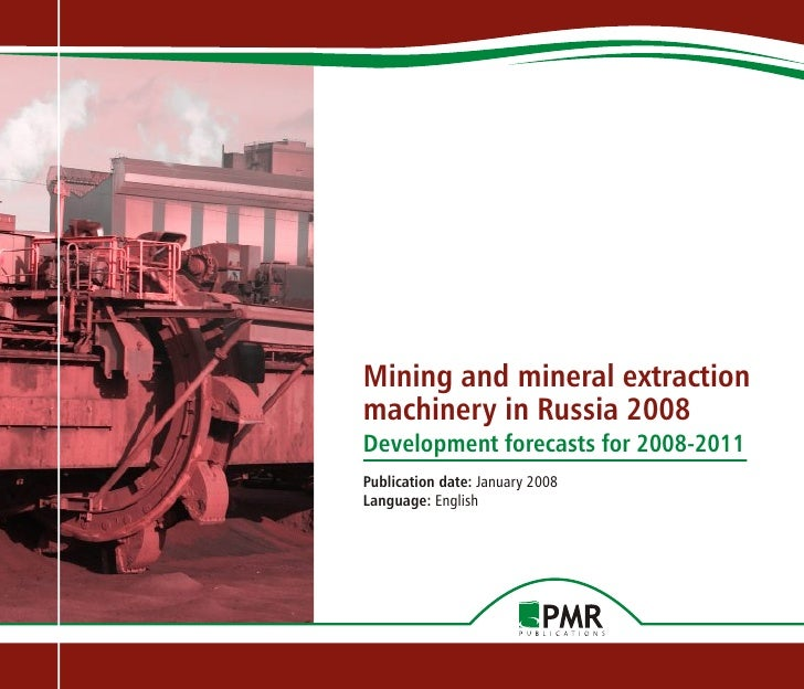 Mining and mineral extraction machinery in Russia 2008 Development forecasts for 2008-2011 Publication date: January 2008 ...