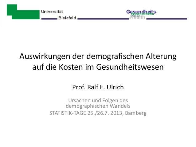 Auswirkungen der demografischen Alterung auf die Kosten im Gesundheitswesen Prof. Ralf E. Ulrich Ursachen und Folgen des d...