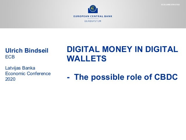 DIGITAL MONEY IN DIGITAL WALLETS - The possible role of CBDC Ulrich Bindseil ECB Latvijas Banka Economic Conference 2020 E...