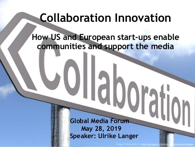 Collaboration Innovation How US and European start-ups enable communities and support the media Global Media Forum May 2...