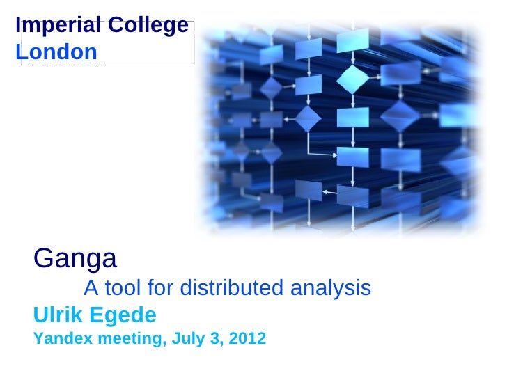 Imperial CollegeLondon Ganga      A tool for distributed analysis Ulrik Egede Yandex meeting, July 3, 2012