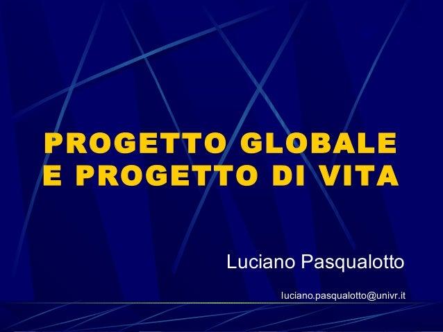 PROGETTO GLOBALEE PROGETTO DI VITALuciano Pasqualottoluciano.pasqualotto@univr.it:| formazione:| consulenza:| editoria:| r...