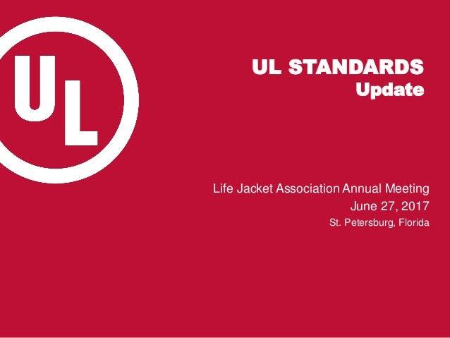 UL STANDARDS Update Life Jacket Association Annual Meeting June 27, 2017 St. Petersburg, Florida