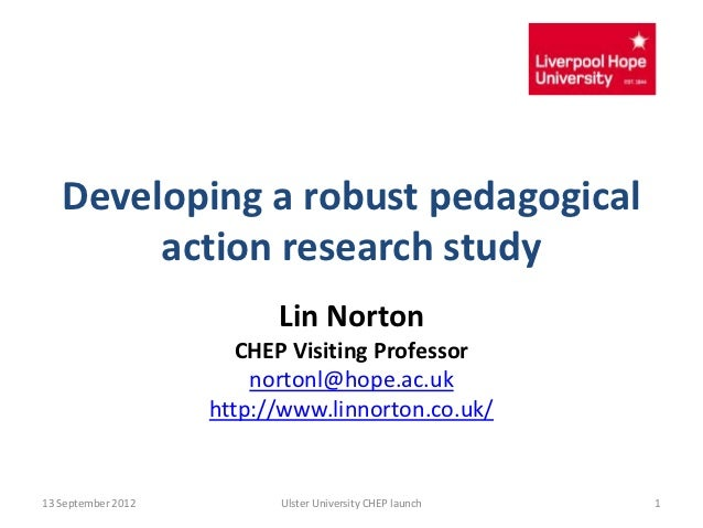 Developing a robust pedagogical        action research study                          Lin Norton                       CHE...
