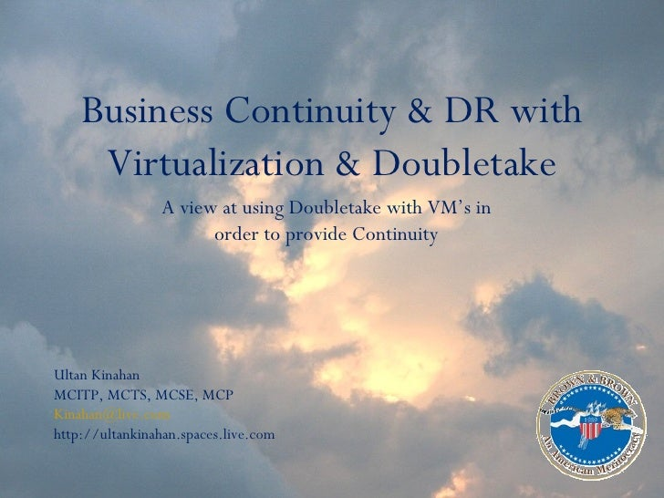 Business Continuity & DR with Virtualization & Doubletake A view at using Doubletake with VM's in order to provide Continu...