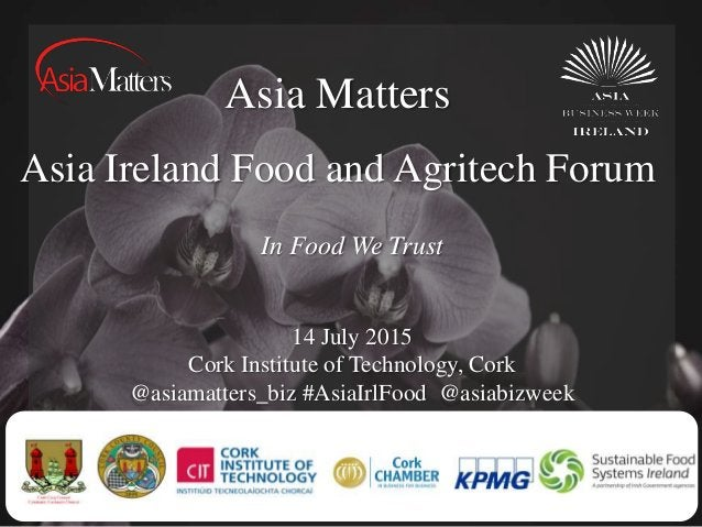 Asia Matters Asia Ireland Food and Agritech Forum 14 July 2015 Cork Institute of Technology, Cork @asiamatters_biz #AsiaIr...