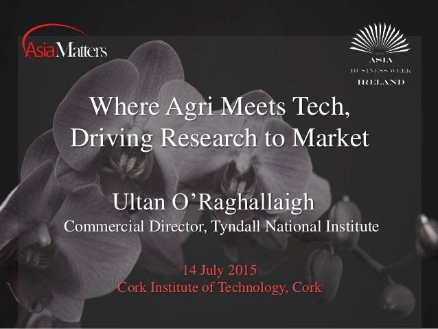 14 July 2015 Cork Institute of Technology, Cork Where Agri Meets Tech, Driving Research to Market Ultan O'Raghallaigh Comm...