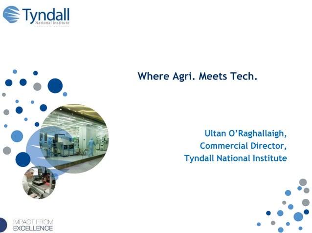 Where Agri. Meets Tech. Ultan O'Raghallaigh, Commercial Director, Tyndall National Institute