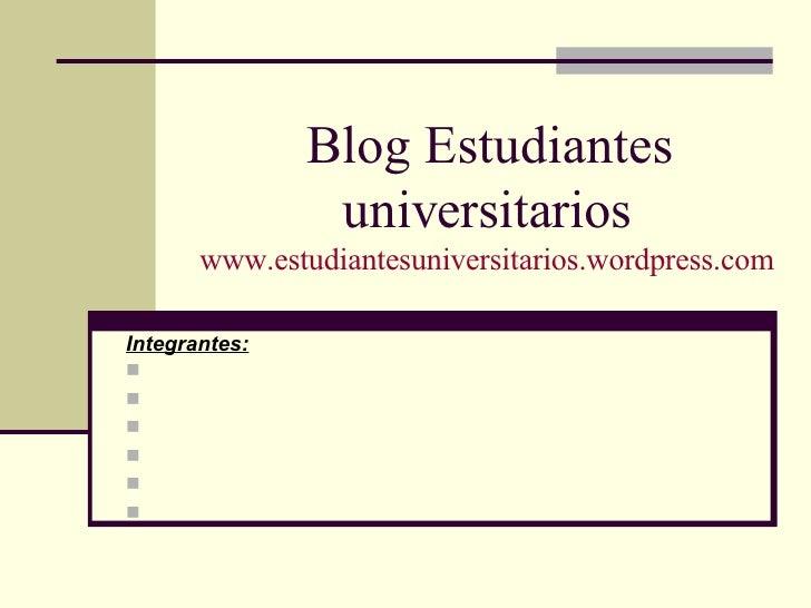 Blog Estudiantes universitarios www.estudiantesuniversitarios.wordpress.com <ul><li>Integrantes: </li></ul><ul><li>Cantat,...