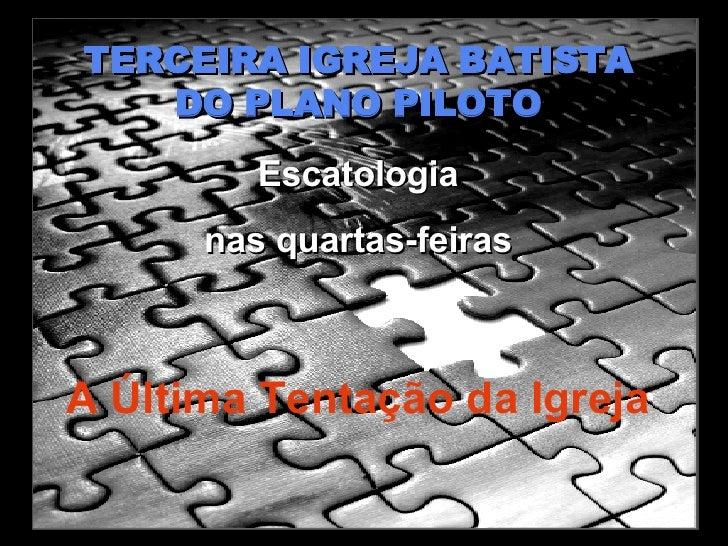 TERCEIRA IGREJA BATISTA DO PLANO PILOTO Escatologia nas quartas-feiras A Última Tentação da Igreja