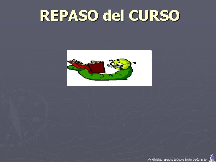 REPASO del CURSO            © All rights reserved to Joyce Bruhn de Garavito