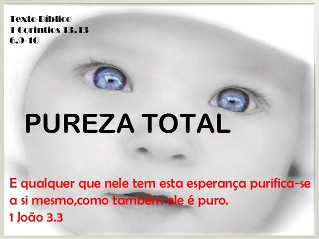 Texto Bíblico 1 Corintios 13.13 6.9-10 PUREZA TOTAL E qualquer que nele tem esta esperança purifica-se a si mesmo,como tam...
